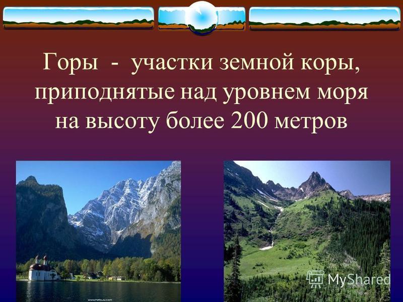 Горы - участки земной коры, приподнятые над уровнем моря на высоту более 200 метров