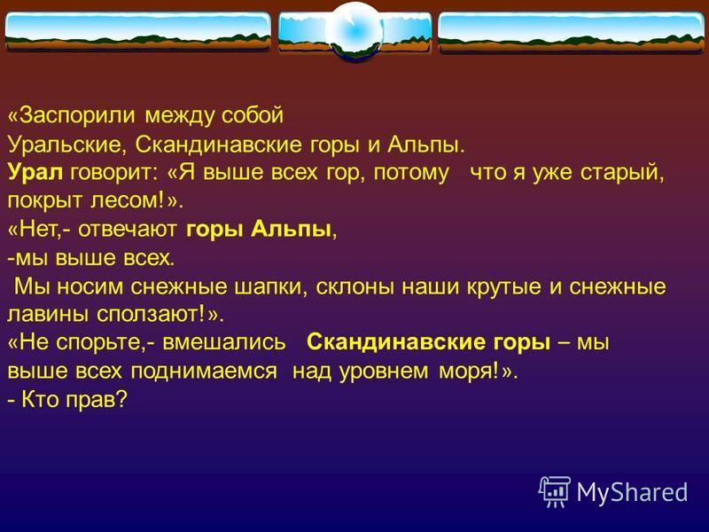 « Заспорили между собой Уральские, Скандинавские горы и Альпы. Урал говорит: « Я выше всех гор, потому что я уже старый, покрыт лесом! ». « Нет,- отвечают горы Альпы, -мы выше всех. Мы носим снежные шапки, склоны наши крутые и снежные лавины сползают