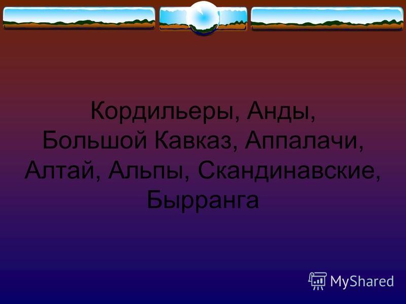 Кордильеры, Анды, Большой Кавказ, Аппалачи, Алтай, Альпы, Скандинавские, Бырранга