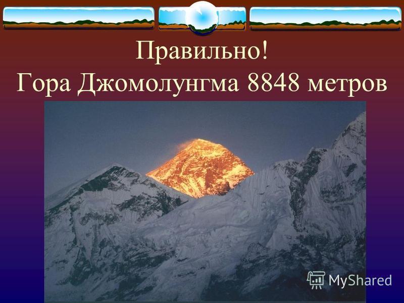 Правильно! Гора Джомолунгма 8848 метров