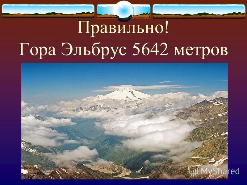 Правильно! Гора Эльбрус 5642 метров