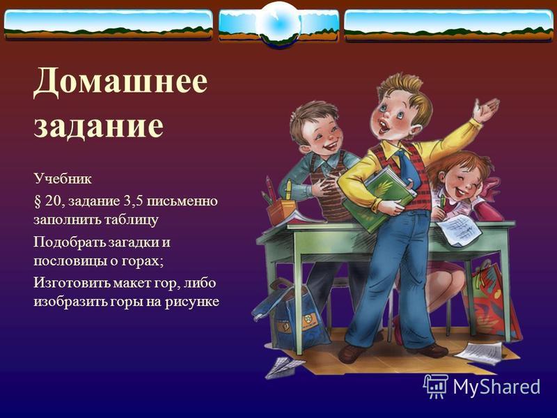 Домашнее задание Учебник § 20, задание 3,5 письменно заполнить таблицу Подобрать загадки и пословицы о горах; Изготовить макет гор, либо изобразить горы на рисунке