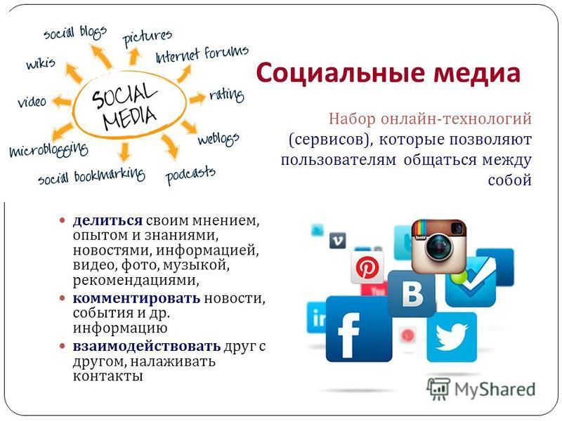 Социальные медиа делиться своим мнением, опытом и знаниями, новостями, информацией, видео, фото, музыкой, рекомендациями, комментировать новости, события и др. информацию взаимодействовать друг с другом, налаживать контакты Набор онлайн-технологий (с