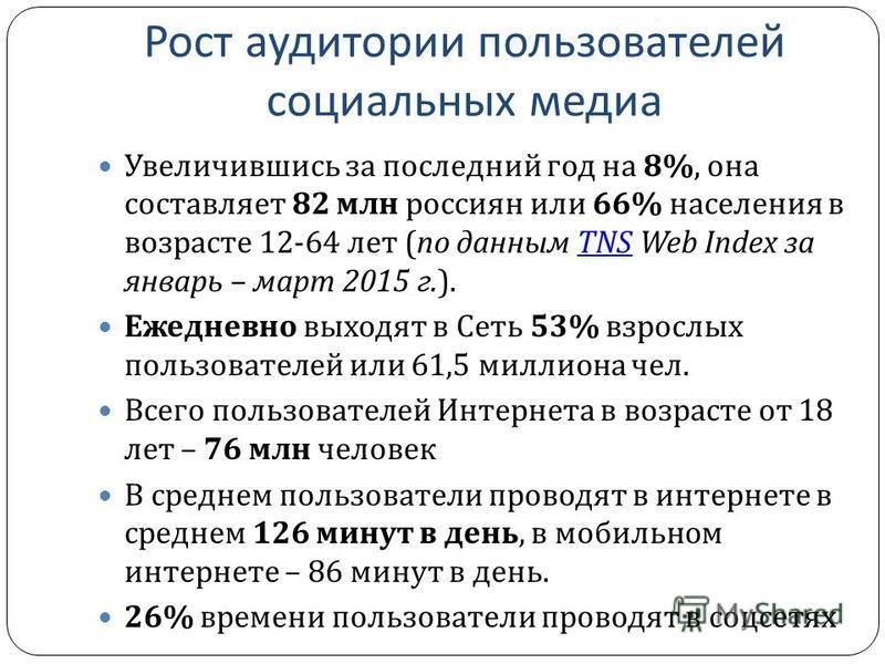 Рост аудитории пользователей социальных медиа Увеличившись за последний год на 8%, она составляет 82 млн россиян или 66% населения в возрасте 12-64 лет ( по данным TNS Web Index за январь – март 2015 г.).TNS Ежедневно выходят в Сеть 53% взрослых поль