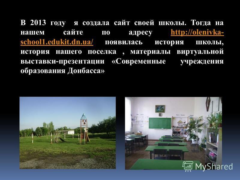 В 2013 году я создала сайт своей школы. Тогда на нашем сайте по адресу http://olenivka- school1.edukit.dn.ua/ появилась история школы, история нашего поселка, материалы виртуальной выставки-презентации «Современные учреждения образования Донбасса»htt