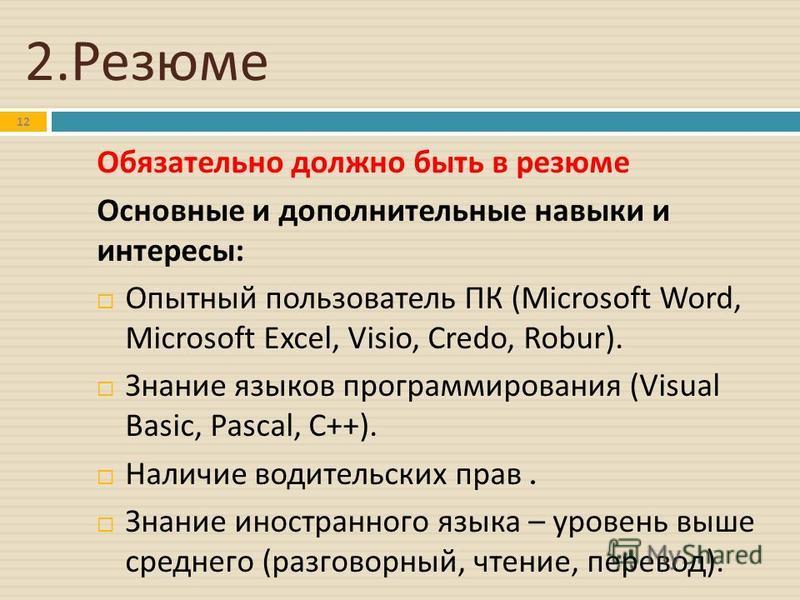 2. Резюме 12 Обязательно должно быть в резюме Основные и дополнительные навыки и интересы : Опытный пользователь ПК (Microsoft Word, Microsoft Excel, Visio, Credo, Robur). Знание языков программирования (Visual Basic, Pascal, C++). Наличие водительск