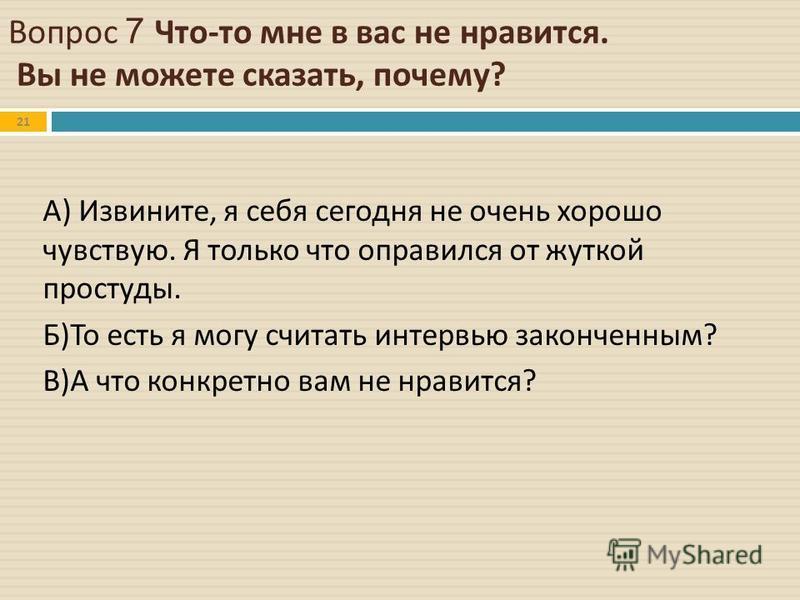 Вопрос 7 Что - то мне в вас не нравится. Вы не можете сказать, почему ? 21 А ) Извините, я себя сегодня не очень хорошо чувствую. Я только что оправился от жуткой простуды. Б ) То есть я могу считать интервью законченным ? В ) А что конкретно вам не