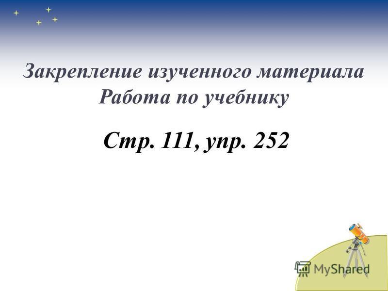 Закрепление изученного материала Работа по учебнику Стр. 111, упр. 252