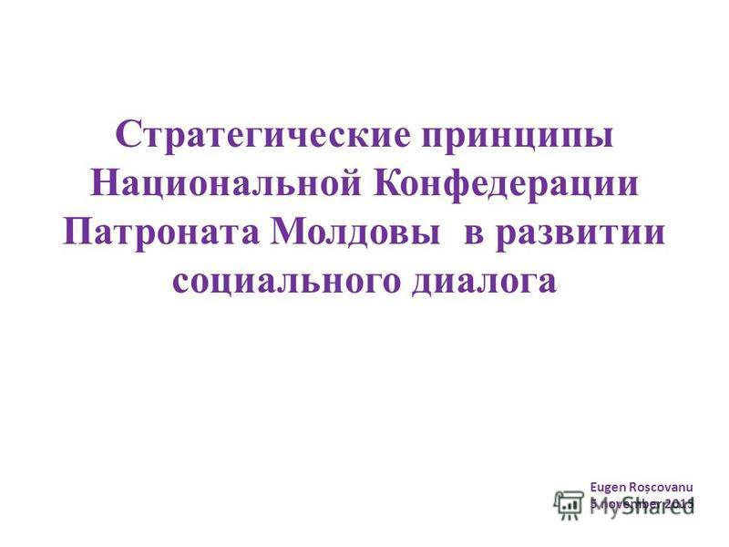 Стратегические принципы Национальной Конфедерации Патроната Молдовы в развитии социального диалога Eugen Roșcovanu 5 november 2015