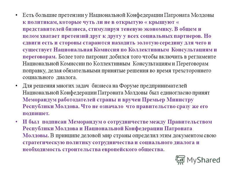 Есть большие претензии у Национальной Конфедерации Патроната Молдовы к политикам, которые чуть ли не в открытую « крышуют « представителей бизнеса, стимулируя теневую экономику. В общем и целом хватает претензий друг к другу у всех социальных партнер