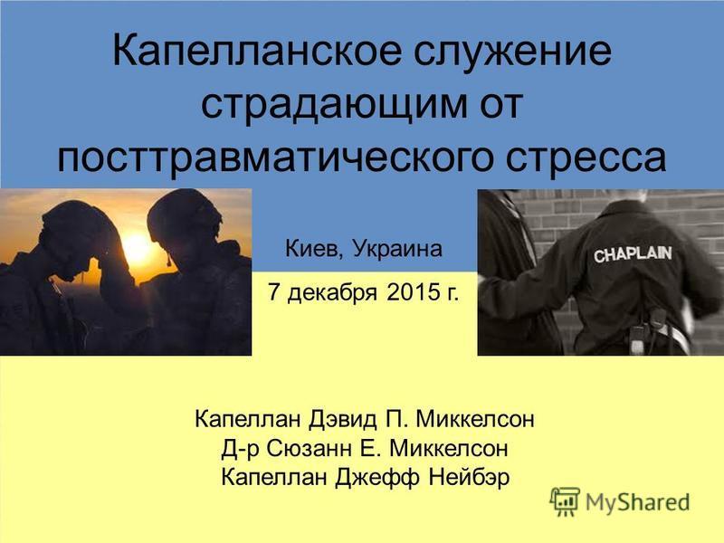 Капелланское служение страдающим от посттравматического стресса Капеллан Дэвид П. Миккелсон Д-р Сюзанн E. Миккелсон Капеллан Джефф Нейбэр Киев, Украина 7 декабря 2015 г.