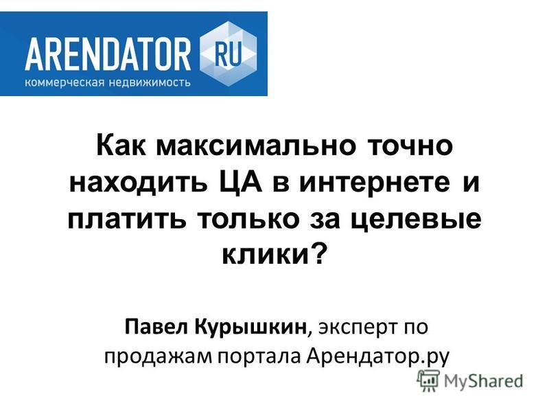 Павел Курышкин, эксперт по продажам портала Арендатор.ру Как максимально точно находить ЦА в интернете и платить только за целевые клики?
