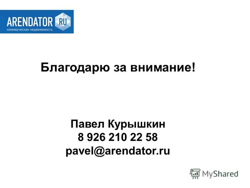 Благодарю за внимание! Павел Курышкин 8 926 210 22 58 pavel@arendator.ru