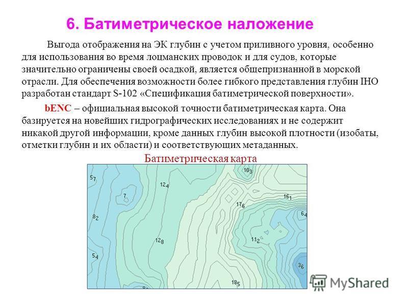 6. Батиметрическое наложение Выгода отображения на ЭК глубин с учетом приливного уровня, особенно для использования во время лоцманских проводок и для судов, которые значительно ограничены своей осадкой, является общепризнанной в морской отрасли. Для