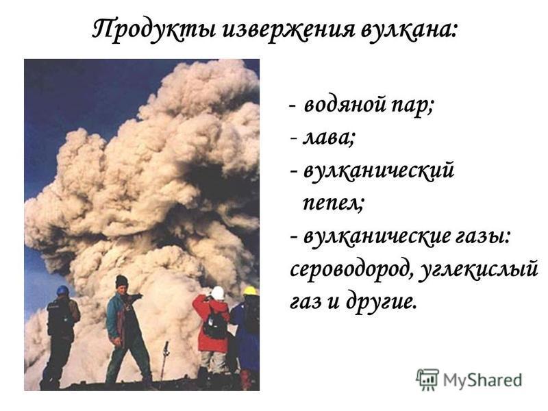Продукты извержения вулкана: - водяной пар; - лава; - вулканический пепел; - вулканические газы: сероводород, углекислый газ и другие.