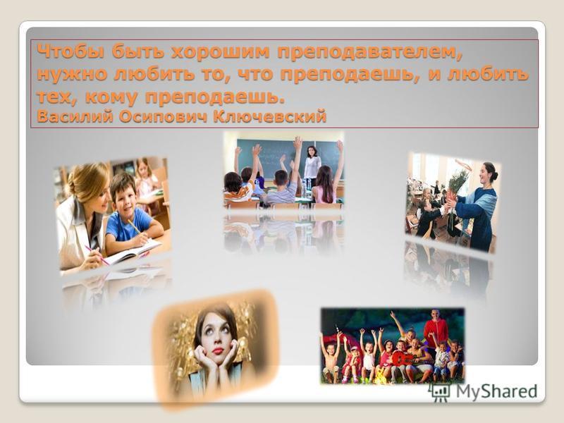 Чтобы быть хорошим преподавателем, нужно любить то, что преподаешь, и любить тех, кому преподаешь. Василий Осипович Ключевский Чтобы быть хорошим преподавателем, нужно любить то, что преподаешь, и любить тех, кому преподаешь. Василий Осипович Ключевс
