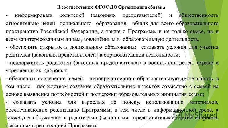 В соответствии с ФГОС ДО Организация обязана: - информировать родителей (законных представителей) и общественность относительно целей дошкольного образования, общих для всего образовательного пространства Российской Федерации, а также о Программе, и