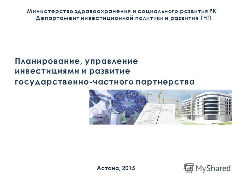 Министерство здравоохранения и социального развития РК Департамент инвестиционной политики и развития ГЧП Астана, 2015 Планирование, управление инвестициями и развитие государственно-частного партнерства