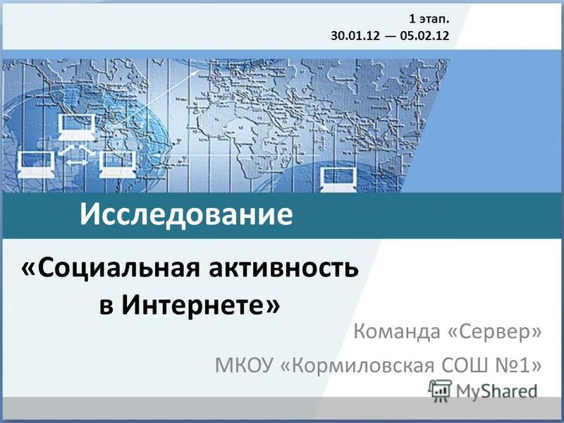 «Социальная активность в Интернете» Команда «Сервер» МКОУ «Кормиловская СОШ 1» 1 этап. 30.01.12 05.02.12 Исследование