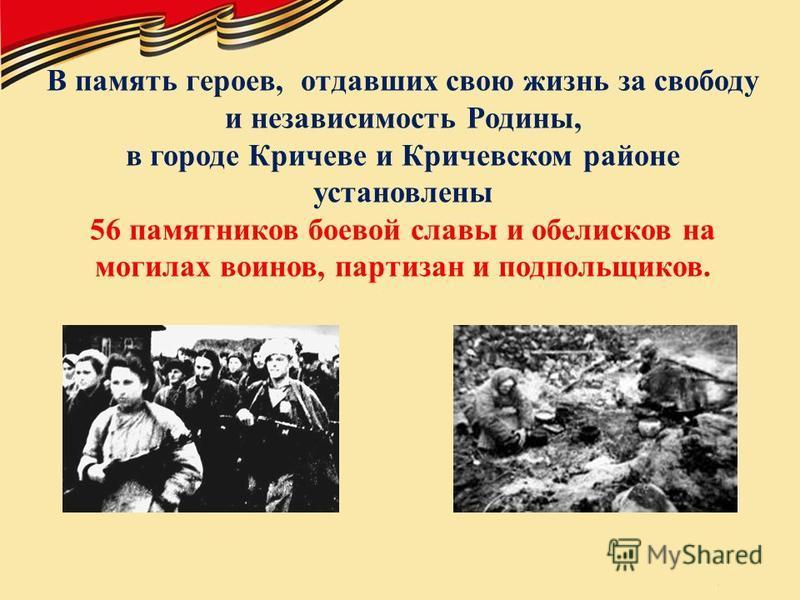 В память героев, отдавших свою жизнь за свободу и независимость Родины, в городе Кричеве и Кричевском районе установлены 56 памятников боевой славы и обелисков на могилах воинов, партизан и подпольщиков.