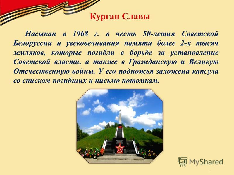 Насыпан в 1968 г. в честь 50-летия Советской Белоруссии и увековечивания памяти более 2-х тысяч земляков, которые погибли в борьбе за установление Советской власти, а также в Гражданскую и Великую Отечественную войны. У его подножья заложена капсула