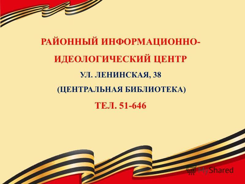 РАЙОННЫЙ ИНФОРМАЦИОННО- ИДЕОЛОГИЧЕСКИЙ ЦЕНТР УЛ. ЛЕНИНСКАЯ, 38 (ЦЕНТРАЛЬНАЯ БИБЛИОТЕКА) ТЕЛ. 51-646