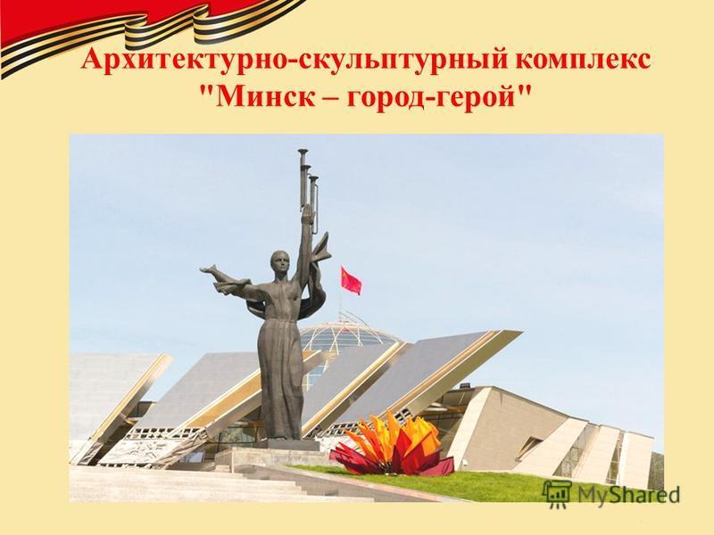 Архитектурно-скульптурный комплекс Минск – город-герой