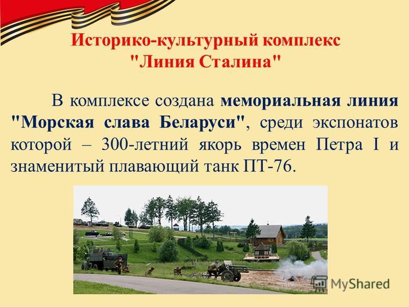 Историко-культурный комплекс Линия Сталина В комплексе создана мемориальная линия Морская слава Беларуси, среди экспонатов которой – 300-летний якорь времен Петра I и знаменитый плавающий танк ПТ-76.