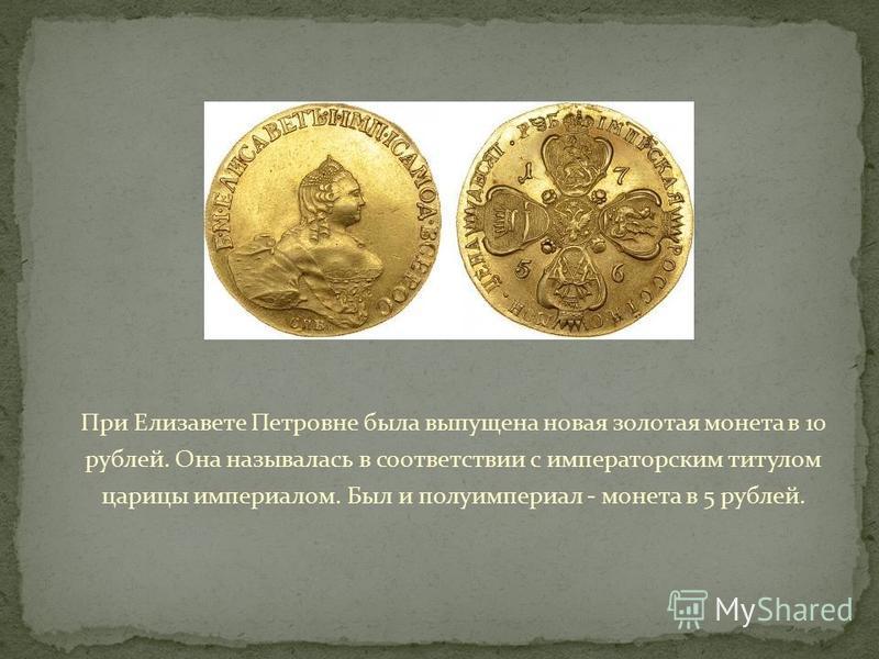 При Елизавете Петровне была выпущена новая золотая монета в 10 рублей. Она называлась в соответствии с императорским титулом царицы империалом. Был и полуимпериал - монета в 5 рублей.