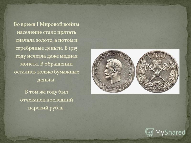 Во время I Мировой войны население стало прятать сначала золото, а потом и серебряные деньги. В 1915 году исчезла даже медная монета. В обращении остались только бумажные деньги. В том же году был отчеканен последний царский рубль.