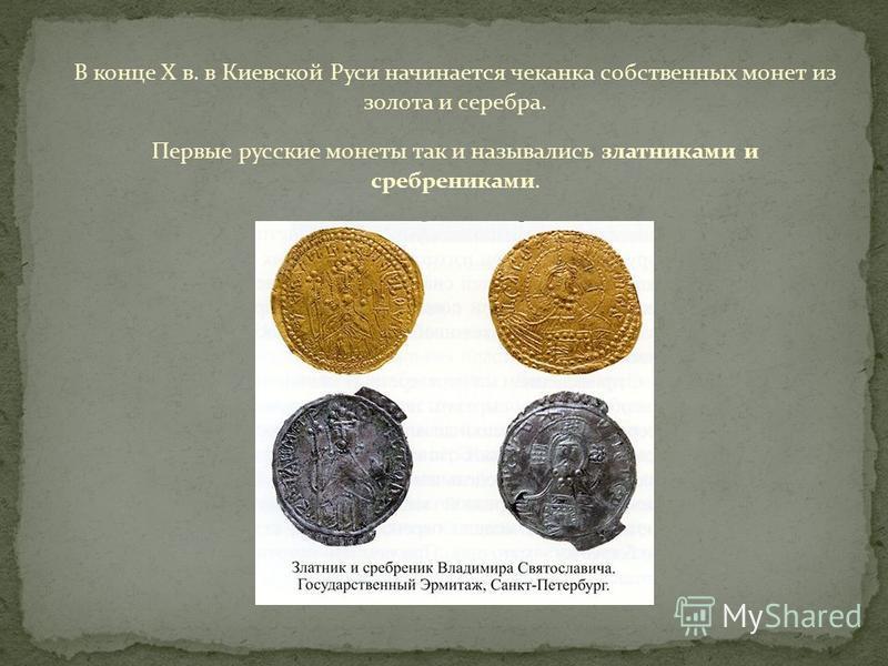 В конце X в. в Киевской Руси начинается чеканка собственных монет из золота и серебра. Первые русские монеты так и назывались злотниками и сребрениками.