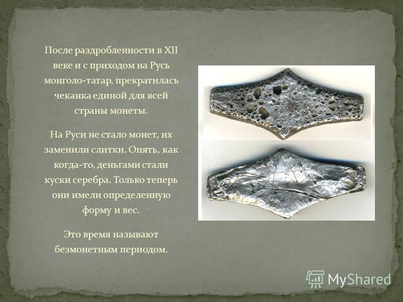 После раздробленности в XII веке и с приходом на Русь монголо-татар, прекратилась чеканка единой для всей страны монеты. На Руси не стало монет, их заменили слитки. Опять, как когда-то, деньгами стали куски серебра. Только теперь они имели определенн