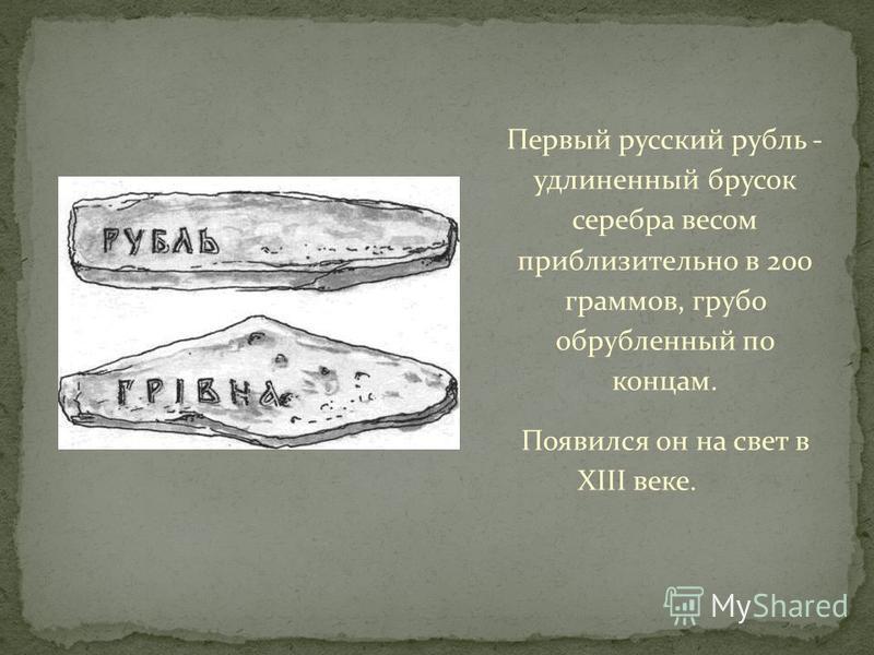 Первый русский рубль - удлиненный брусок серебра весом приблизительно в 200 граммов, грубо обрубленный по концам. Появился он на свет в XIII веке.