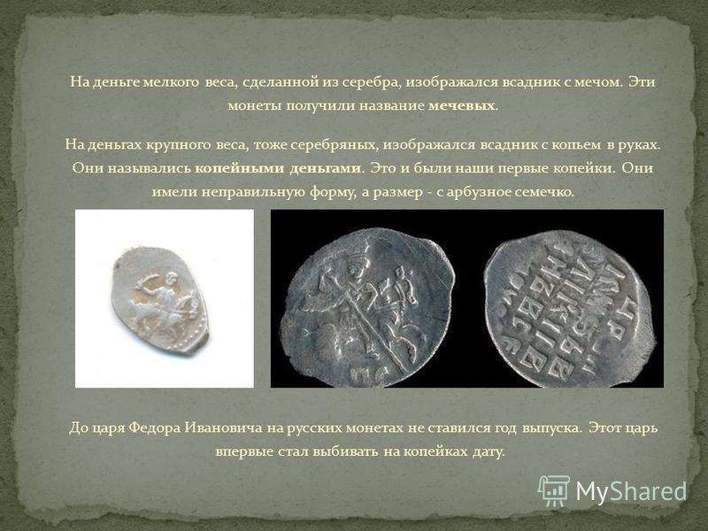 На деньге мелкого веса, сделанной из серебра, изображался всадник с мечом. Эти монеты получили название мочевых. На деньгах крупного веса, тоже серебряных, изображался всадник с копьем в руках. Они назывались копейными деньгами. Это и были наши первы