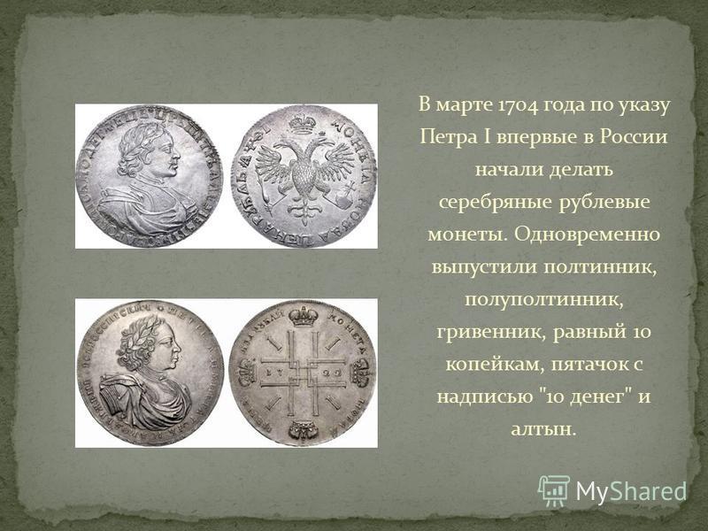 В марте 1704 года по указу Петра I впервые в России начали делать серебряные рублевые монеты. Одновременно выпустили полтинник, полуполтинник, гривенник, равный 10 копейкам, пятачок с надписью 10 денег и алтын.
