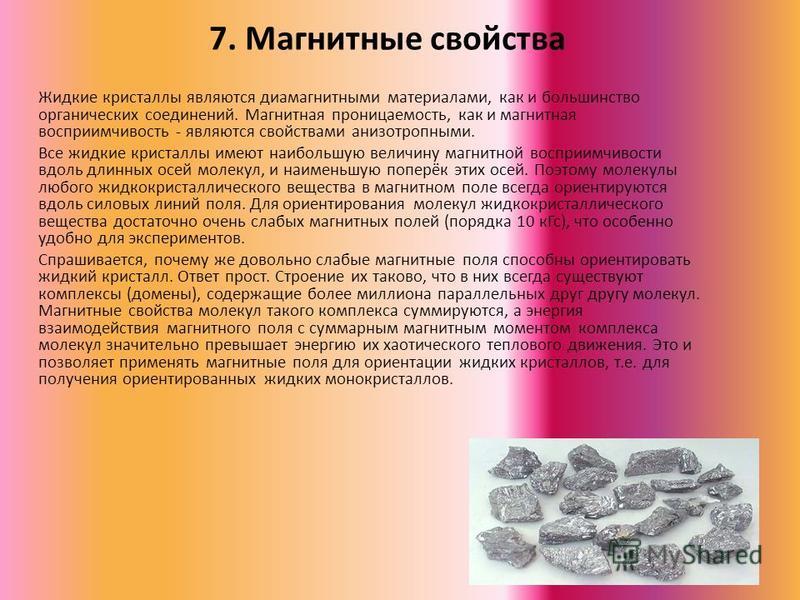 7. Магнитные свойства Жидкие кристааллы являются диамагнитными материалами, как и большинство органических соединений. Магнитная проницаемость, как и магнитная восприимчивость - являются свойствами анизотропными. Все жидкие кристааллы имеют наибольшу