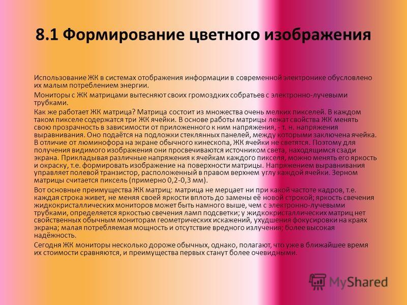 8.1 Формирование цветного изображения Использование ЖК в системах отображения информации в современной электронике обусловлено их малым потреблением энергии. Мониторы с ЖК матрицами вытесняют своих громоздких собратьев с электронно-лучевыми трубками.