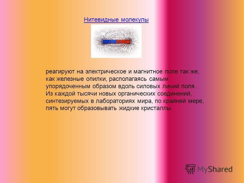 Нитевидные молекулы реагируют на электрическое и магнитное поле так же, как железные опилки, располагаясь самым упорядоченным образом вдоль силовых линий поля. Из каждой тысячи новых органических соединений, синтезируемых в лабораториях мира, по край