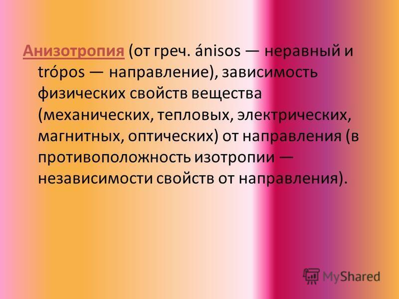 Анизотропия (от греч. ánisos неравный и tróроs направление), зависимость физических свойств вещества (механических, тепловых, электрических, магнитных, оптических) от направления (в противоположность изотропии независимости свойств от направления).