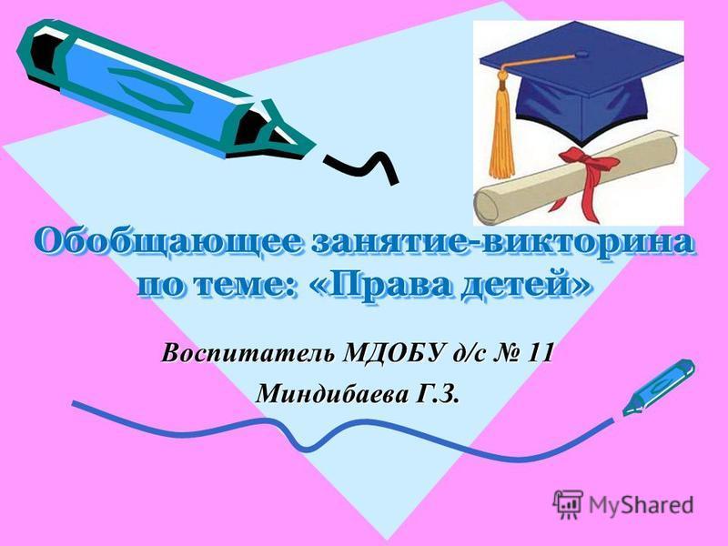 Воспитатель МДОБУ д/с 11 Миндибаева Г.З. Обобщающее занятие-викторина по теме: «Права детей» Обобщающее занятие-викторина по теме: «Права детей»