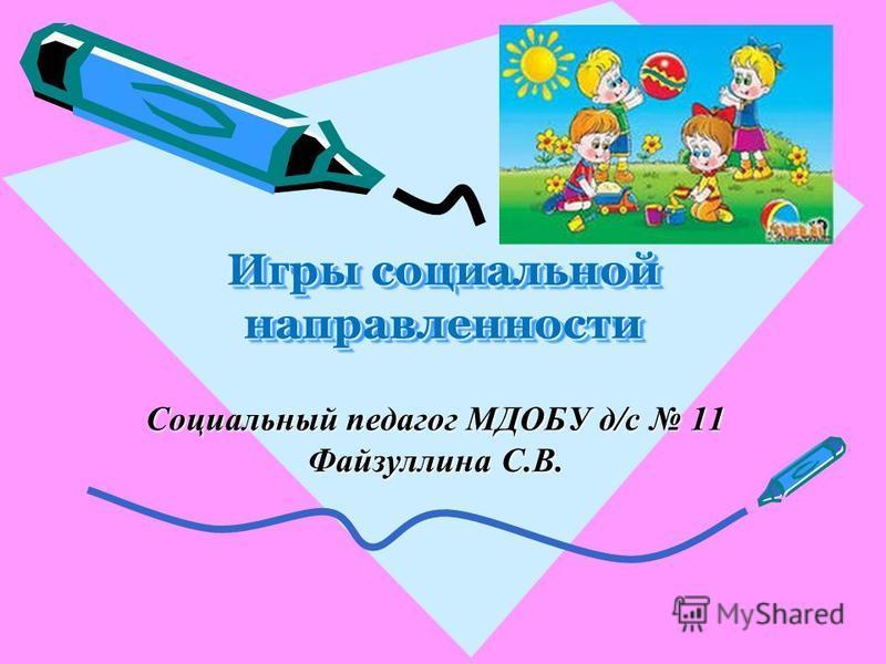 Социальный педагог МДОБУ д/с 11 Файзуллина С.В. Игры социальной направленности