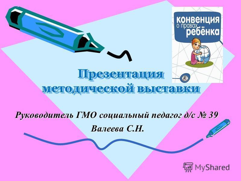 Презентация методической выставки Руководитель ГМО социальный педагог д/с 39 Валеева С.Н. Валеева С.Н.