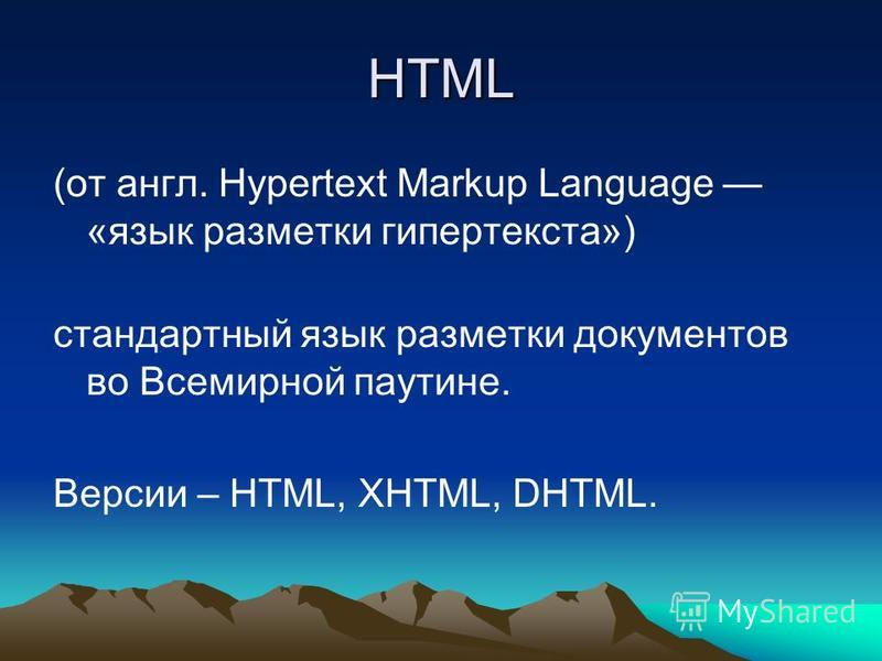 HTML (от англ. Hypertext Markup Language «язык разметки гипертекста») стандартный язык разметки документов во Всемирной паутине. Версии – HTML, XHTML, DHTML.