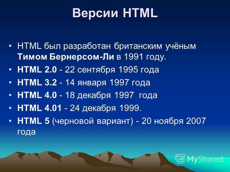 Версии HTML HTML был разработан британским учёным Тимом Бернерсом-Ли в 1991 году. HTML 2.0 - 22 сентября 1995 года HTML 3.2 - 14 января 1997 года HTML 4.0 - 18 декабря 1997 года HTML 4.01 - 24 декабря 1999. HTML 5 (черновой вариант) - 20 ноября 2007
