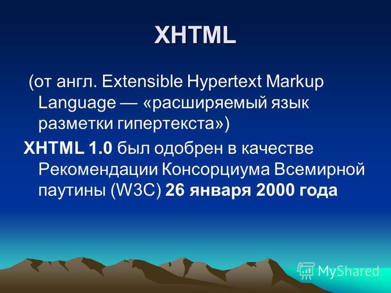 XHTML (от англ. Extensible Hypertext Markup Language «расширяемый язык разметки гипертекста») XHTML 1.0 был одобрен в качестве Рекомендации Консорциума Всемирной паутины (W3C) 26 января 2000 года