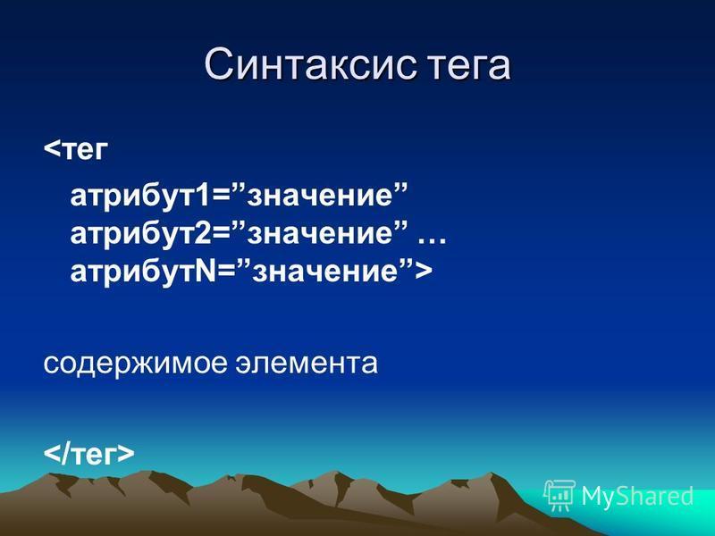 Синтаксис тега <тег атрибут 1=значение атрибут 2=значение … атрибута=значение> содержимое элемента