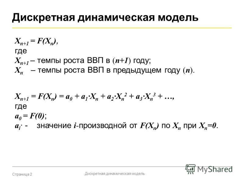 Страница 2 Дискретная динамическая модель X n+1 = F(X n ), где X n+1 – темпы роста ВВП в (n+1) году; X n – темпы роста ВВП в предыдущем году (n). X n+1 = F(X n ) = a 0 + a 1 X n + a 2 X n 2 + a 3 X n 3 + …, где a 0 = F(0) ; a i - значение i- производ
