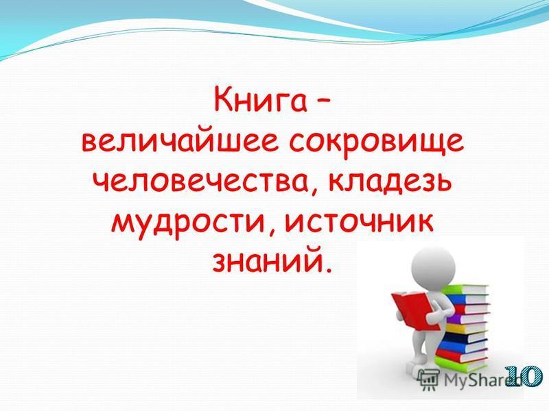 Книга – величайшее сокровище человечества, кладезь мудрости, источник знаний.