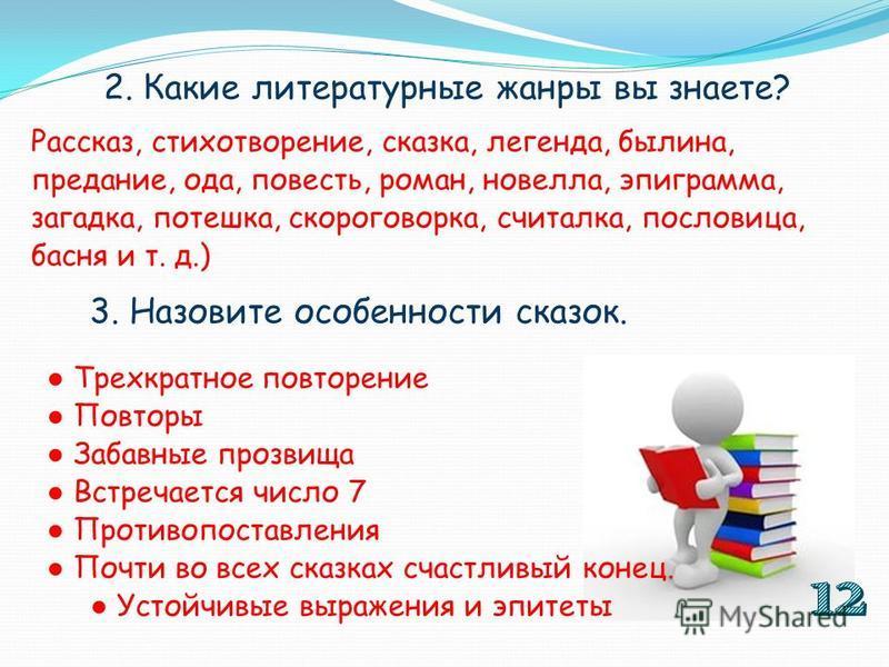 2. Какие литературные жанры вы знаете? Рассказ, стихотворение, сказка, легенда, былина, предание, ода, повесть, роман, новелла, эпиграмма, загадка, потешка, скороговорка, считалка, пословица, басня и т. д.) 3. Назовите особенности сказок. Трехкратное