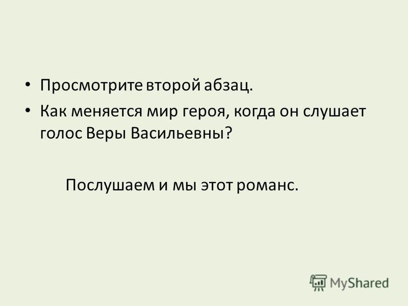 Просмотрите второй абзац. Как меняется мир героя, когда он слушает голос Веры Васильевны? Послушаем и мы этот романс.